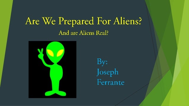 Are we prepared for aliens? Are aliens real?