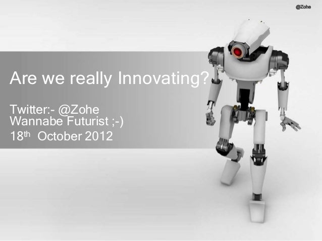 @ZoheAre we really Innovating?Twitter:- @ZoheWannabe Futurist ;-)18th October 2012