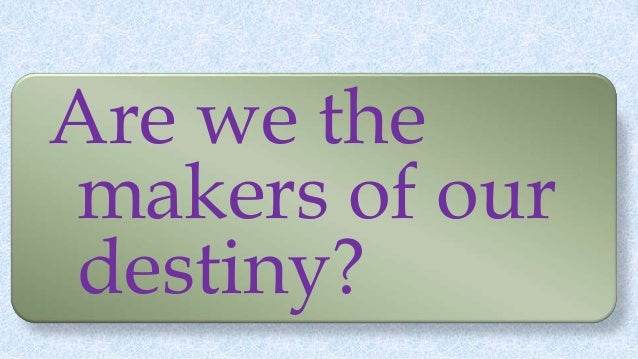 Are we the makers of our destiny?