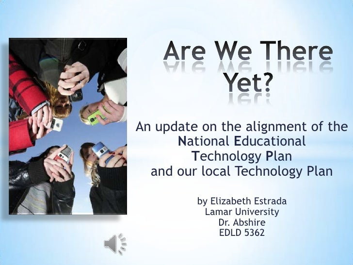 An update on the alignment of the      National Educational        Technology Plan  and our local Technology Plan         ...