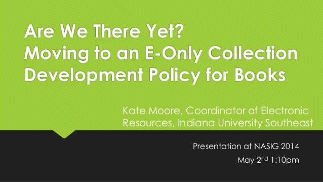 Are We There Yet? Moving to an E-Only Collection Development Policy for Books Presentation at NASIG 2014 May 2nd 1:10pm Ka...