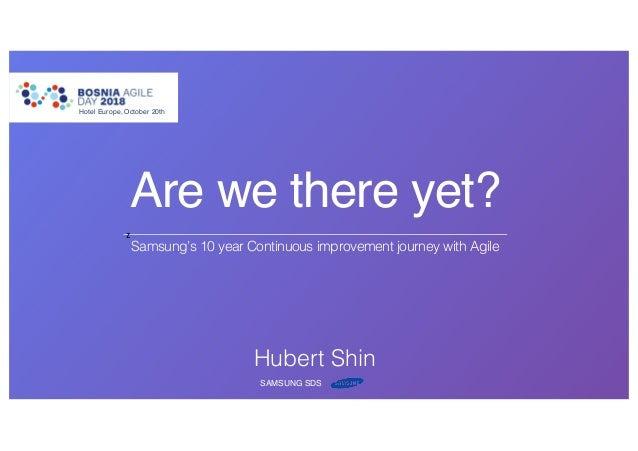 Are we there yet? Samsung's 10 year Continuous improvement journey with Agile Hotel Europe, October 20th z Hubert Shin SAM...