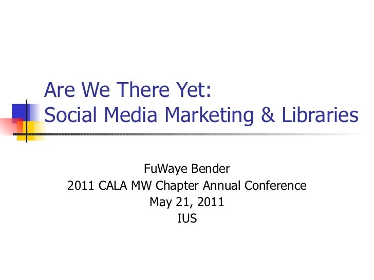 Are We There Yet:  Social Media Marketing & Libraries FuWaye Bender 2011 CALA MW Chapter Annual Conference May 21, 2011 IUS