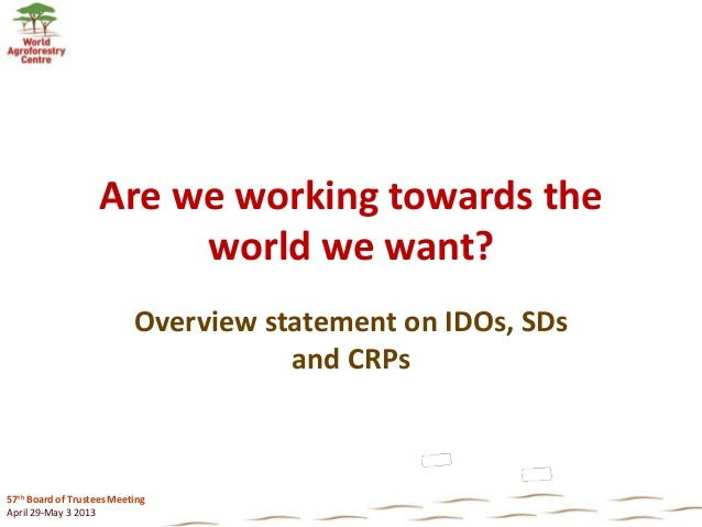 57th Board of Trustees Meeting April 29-May 3 2013 Are we working towards the world we want? Overview statement on IDOs, S...