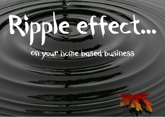 Ripple effect… On your home based business