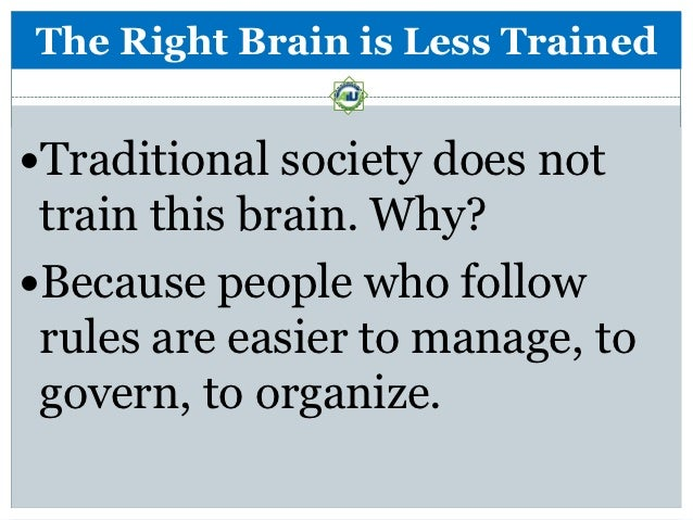 The Right Brain is Less TrainedTraditional society does not train this brain. Why?Because people who follow rules are ea...