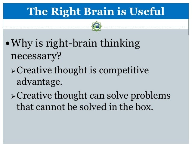 The Right Brain is Useful Why is right-brain thinking necessary?  Creative thought is competitive   advantage.  Creativ...
