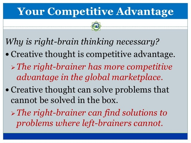 Your Competitive Advantage In a society where most people are left-  brainers, the right-brainer possesses more  competit...