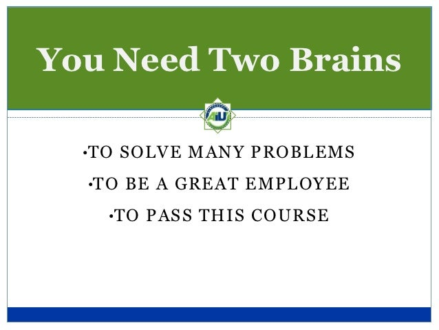 You Need Two Brains  •TO SOLVE MANY PROBLEMS  •TO BE A GREAT EMPLOYEE    •TO PASS THIS COURSE