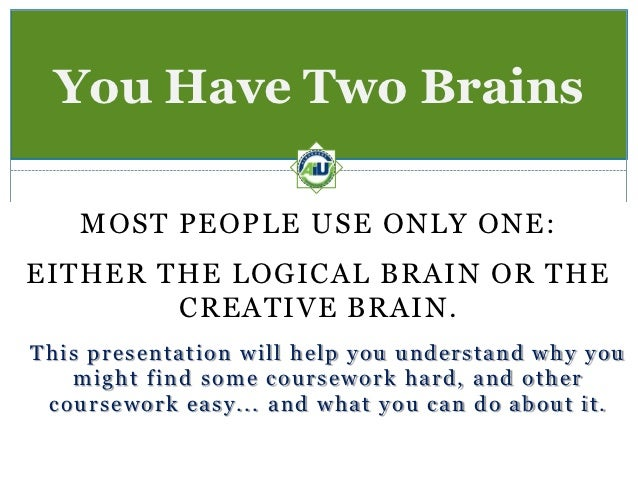 You Have Two Brains    MOST PEOPLE USE ONLY ONE:EITHER THE LOGICAL BRAIN OR THE        CREATIVE BRAIN.This presentation wi...