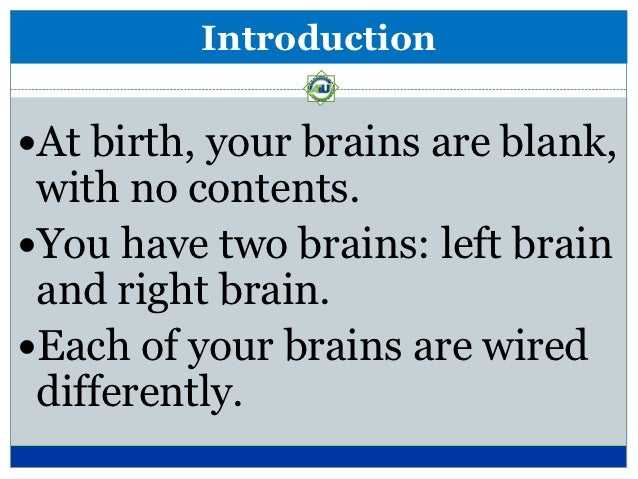 IntroductionAt birth, your brains are blank, with no contents.You have two brains: left brain and right brain.Each of y...