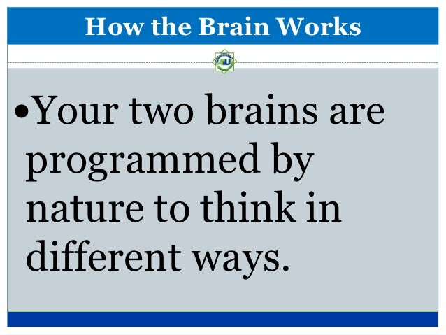 How the Brain WorksYour two brains areprogrammed bynature to think indifferent ways.