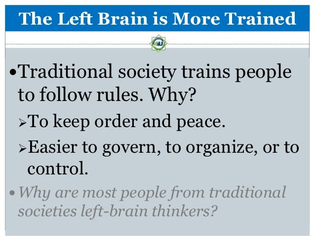The Left Brain is More TrainedTraditional society trains people to follow rules. Why? To keep order and peace. Easier t...