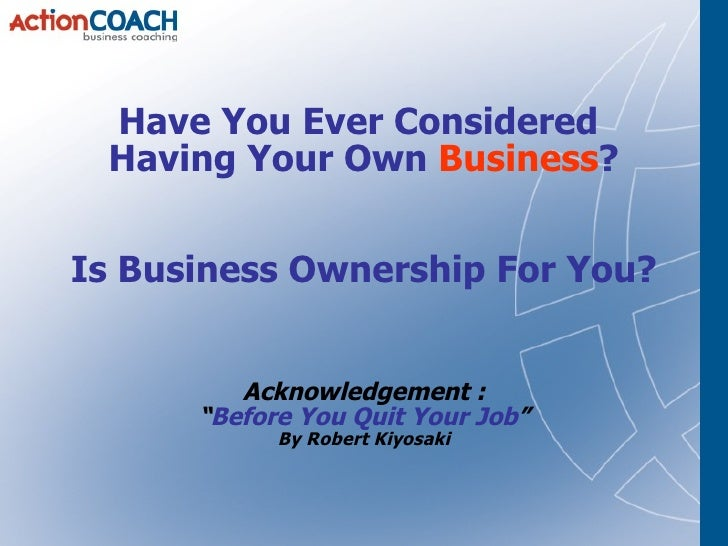 "Have You Ever Considered  Having Your Own  Business ? Is Business Ownership For You? Acknowledgement : "" Before You Quit Y..."