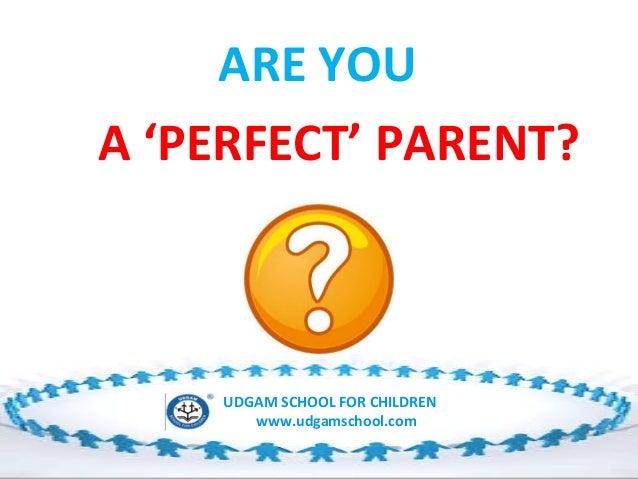 ARE YOU A 'PERFECT' PARENT?  UDGAM SCHOOL FOR CHILDREN www.udgamschool.com
