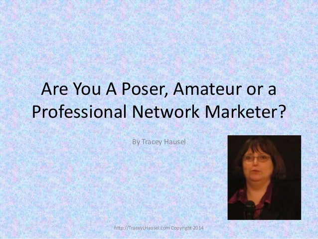 Are You A Poser, Amateur or a Professional Network Marketer? By Tracey Hausel  http://TraceyLHausel.com Copyright 2014