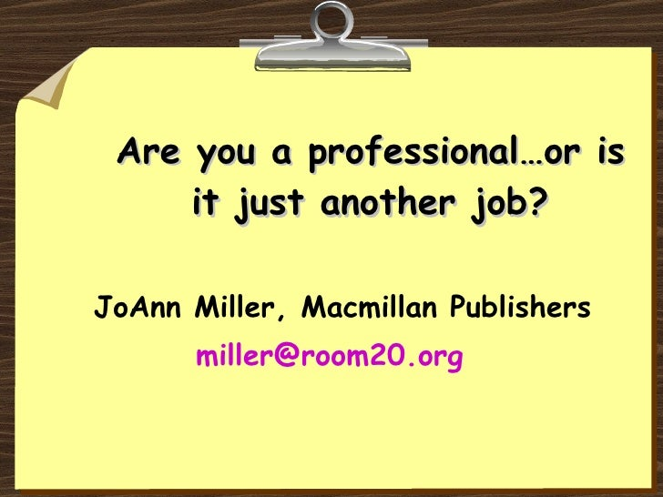 Are you a professional…or is it just another job? JoAnn Miller, Macmillan Publishers [email_address]