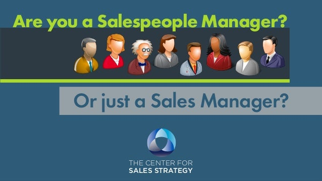 THE CENTER FOR SALES STRATEGY Or just a Sales Manager? Are you a Salespeople Manager?