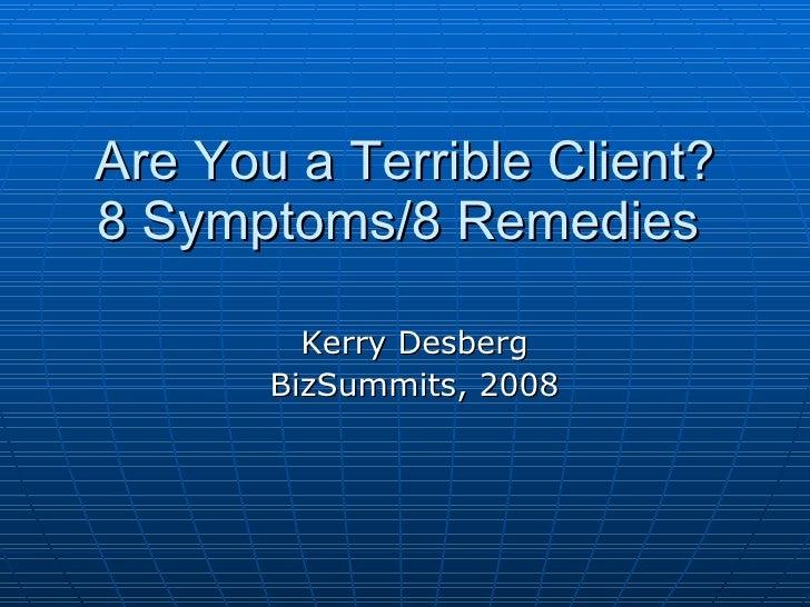 Are You a Terrible Client? 8 Symptoms/8 Remedies   Kerry Desberg BizSummits, 2008