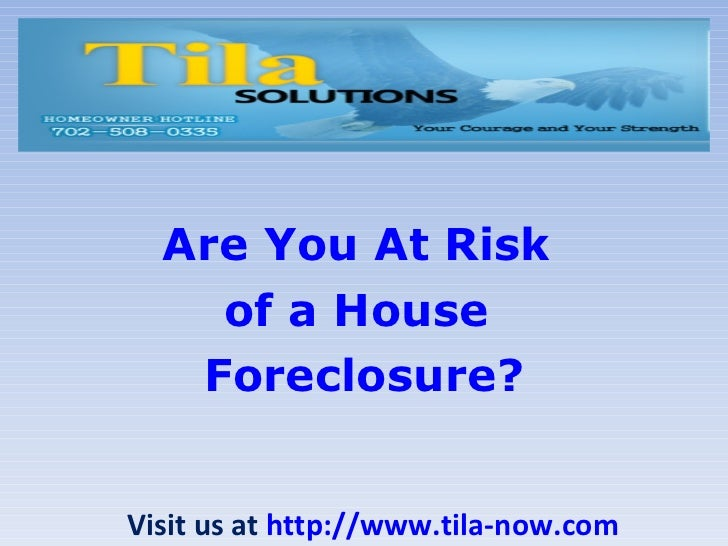 Are You At Risk  of a House  Foreclosure? Visit us at  http://www.tila-now.com