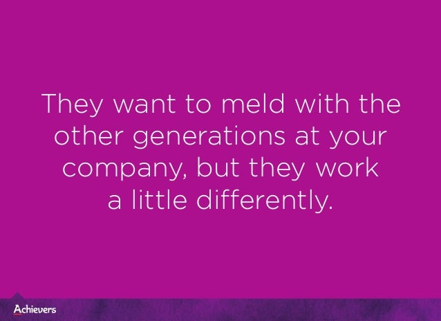 They want to meld with the other generations at your company, but they work a little differently.