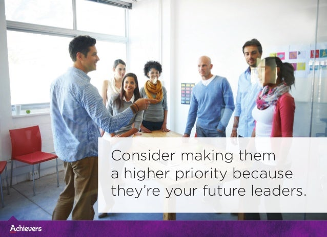 Consider making them a higher priority because they're your future leaders.