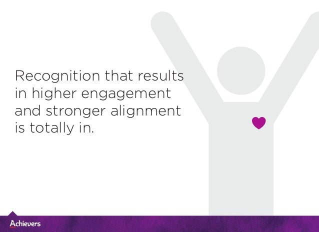 Recognition that results in higher engagement and stronger alignment is totally in.