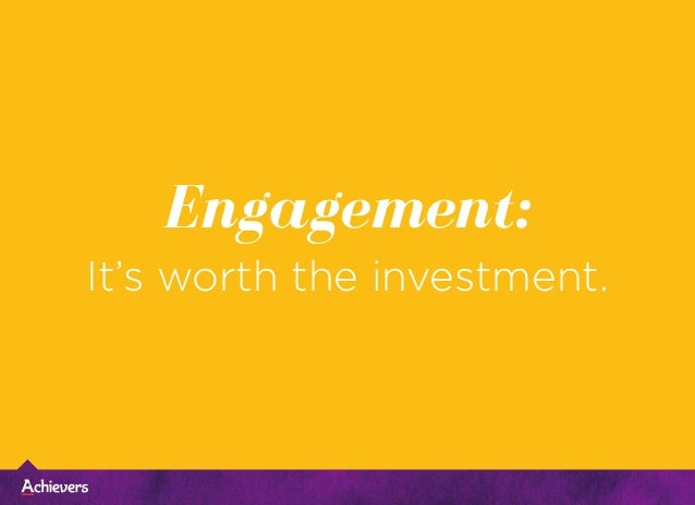 Engagement: It's worth the investment.
