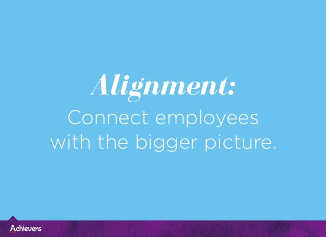Alignment: Connect employees with the bigger picture.