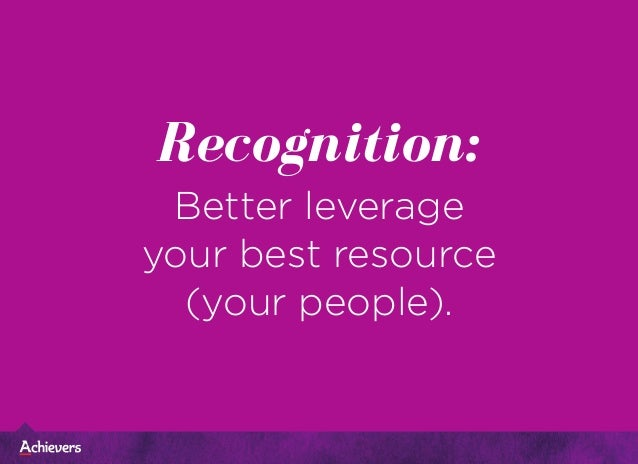 Recognition: Better leverage your best resource (your people).