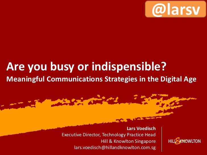 @larsvAre you busy or indispensible?Meaningful Communications Strategies in the Digital Age                               ...