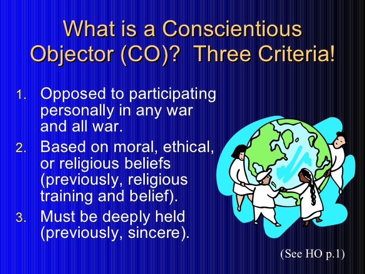 conscientious objection Conscientious objector a person who, because of principles of religious training and moral belief, is opposed to all war regardless of its cause a conscientious.