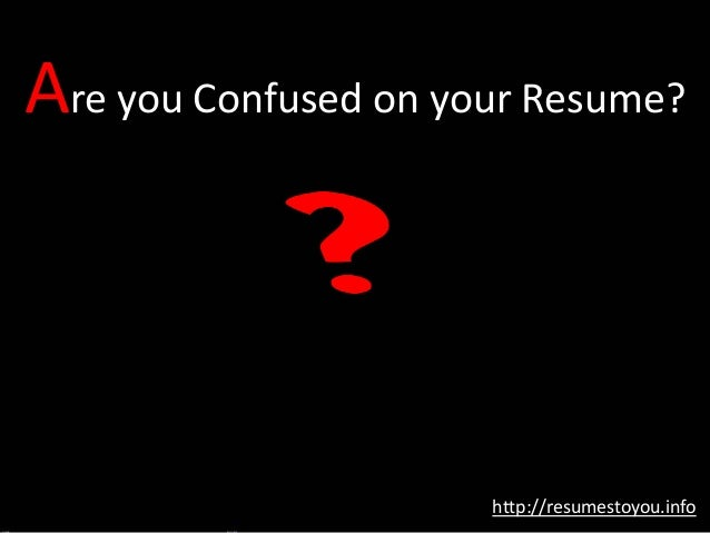 Are you Confused on your Resume? http://resumestoyou.info