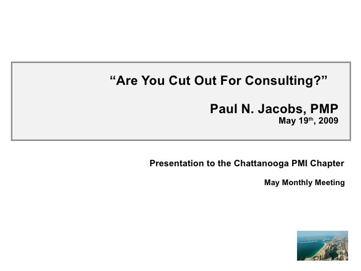 """ Are You Cut Out For Consulting?""  Paul N. Jacobs, PMP May 19 th , 2009 Presentation to the Chattanooga PMI Chapter May M..."