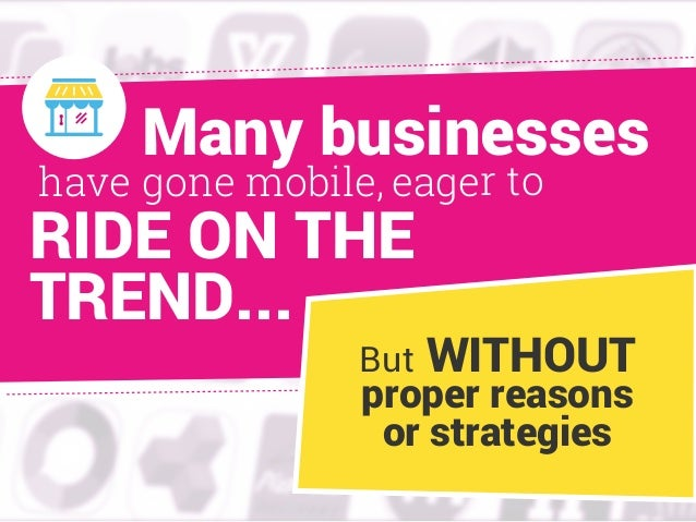 eager tohave gone mobile, RIDE ON THE TREND... But WITHOUT proper reasons or strategies Many businesses