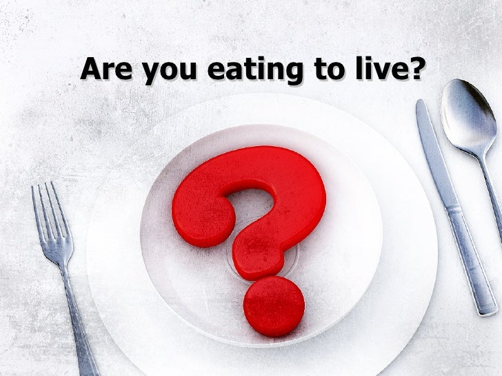 Are you eating to live?
