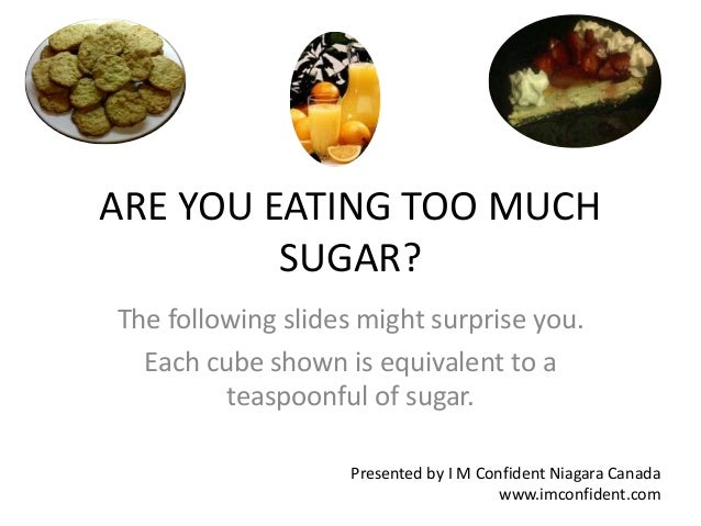 ARE YOU EATING TOO MUCH  SUGAR?  The following slides might surprise you.  Each cube shown is equivalent to a  teaspoonful...