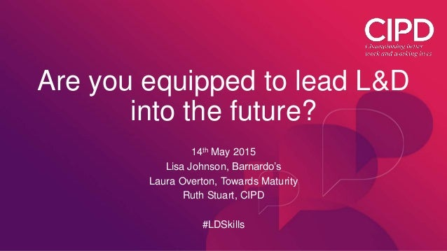 Are you equipped to lead L&D into the future? 14th May 2015 Lisa Johnson, Barnardo's Laura Overton, Towards Maturity Ruth ...