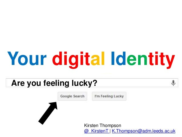 Are you feeling lucky? Your digital Identity Kirsten Thompson @_KirstenT | K.Thompson@adm.leeds.ac.uk