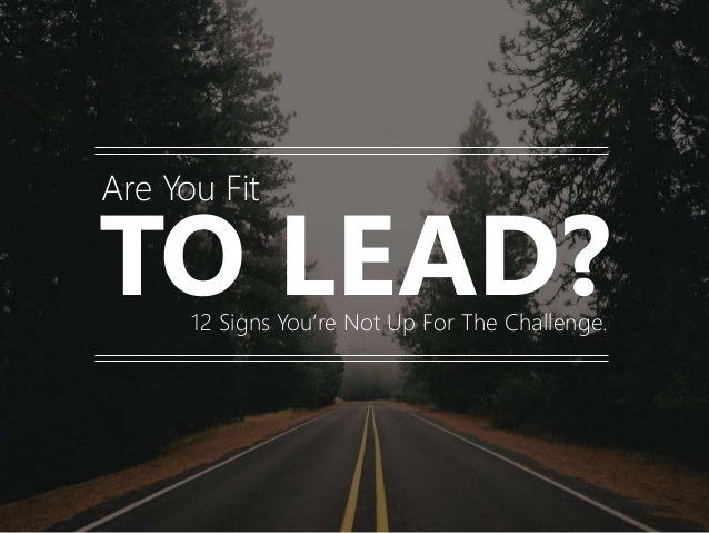 TO LEAD? Are You Fit 12 Signs You're Not Up For The Challenge.