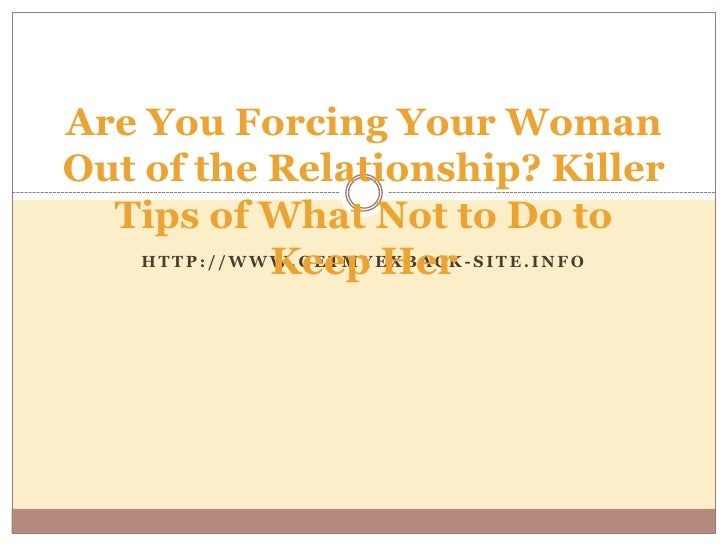 Are You Forcing Your Woman Out of the Relationship? Killer Tips of What Not to Do to Keep Her<br />http://www.getmyexback-...