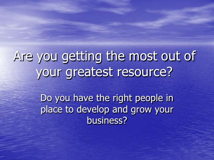 Are you getting the most out of your greatest resource?<br />Do you have the right people in place to develop and grow you...