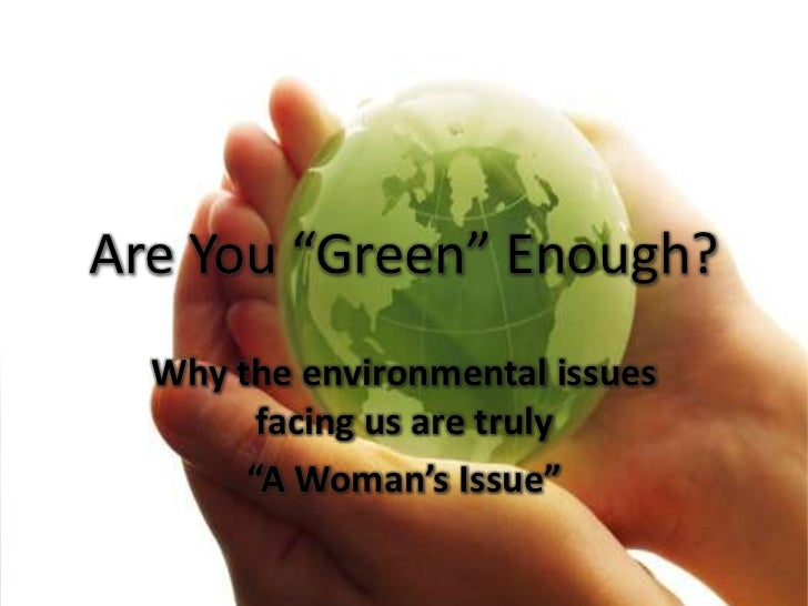 "Are You ""Green"" Enough?<br />Why the environmental issues facing us are truly <br />""A Woman's Issue""<br />"