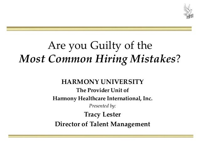 Are you Guilty of the Most Common Hiring Mistakes? HARMONY UNIVERSITY The Provider Unit of Harmony Healthcare Internationa...