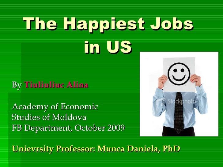 The Happiest Jobs in US By  Tiuliuliuc Alina Academy of Economic  Studies of Moldova FB Department, October 2009 Unievrsit...