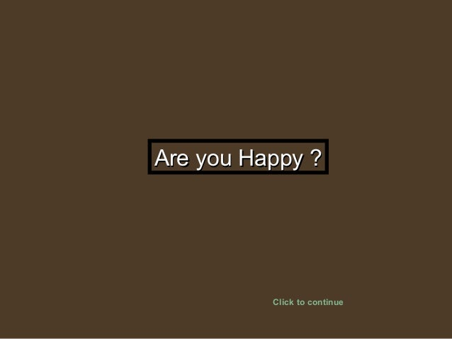 Are you Happy ?Are you Happy ? Click to continue