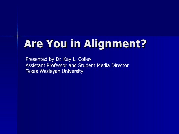 Are You in Alignment?  Presented by Dr. Kay L. Colley Assistant Professor and Student Media Director  Texas Wesleyan Unive...