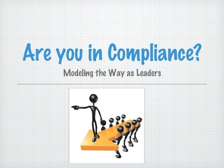 Are you in Compliance? <ul><li>Modeling the Way as Leaders </li></ul>