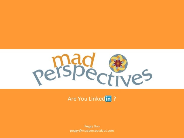 Are You Linked          ?       Peggy Daupeggy@madperspectives.com