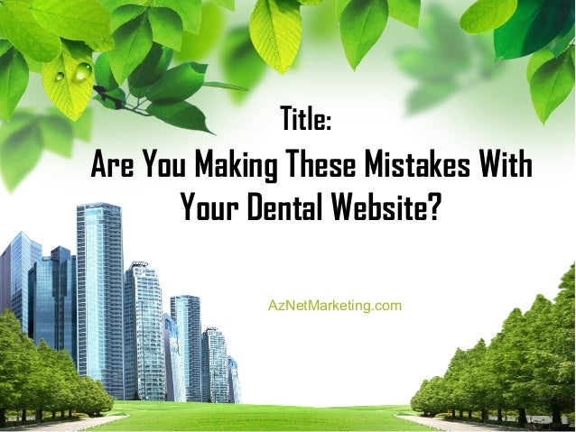Title:Are You Making These Mistakes With       Your Dental Website?             AzNetMarketing.com